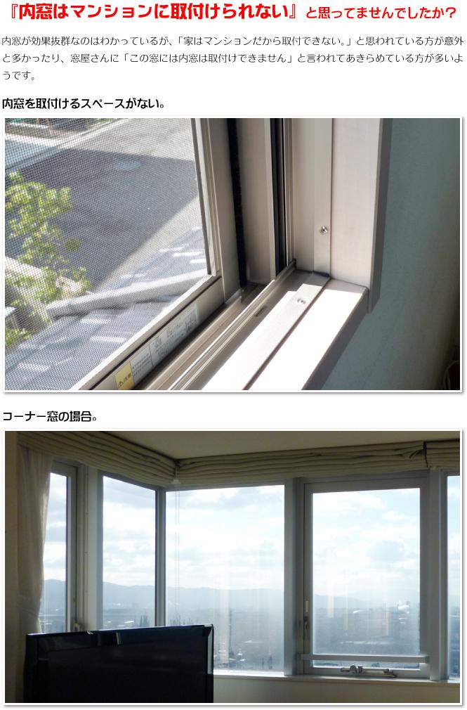 『内窓はマンションに取付けられない』と思ってませんでしたか? 内窓が効果抜群なのはわかっているが、「家はマンションだから取付できない。」と思われている方が意外と多かったり、窓屋さんに「この窓には内窓は取付けできません」と言われてあきらめている方が多いようです。 【内窓を取付けにくい事例】 ●内窓を取付けるスペースがない。 ●コーナー窓の場合。